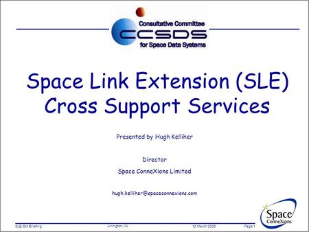 SLE-SM Briefing 12 March 2008 Page 1 Arlington, VA Space Link Extension (SLE) Cross Support Services Presented by Hugh Kelliher Director Space ConneXions.