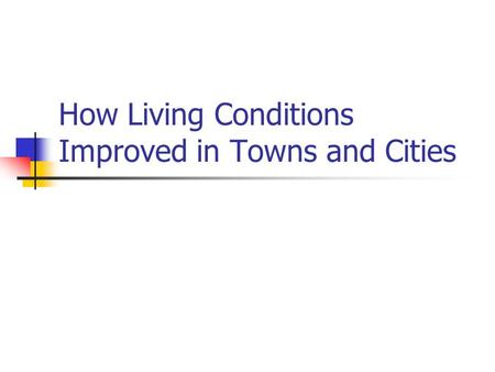 How Living Conditions Improved in Towns and Cities.