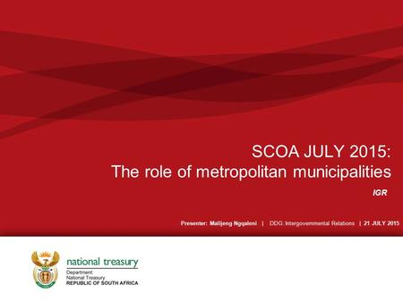 SCOA JULY 2015: The role of metropolitan municipalities IGR Presenter: Malijeng Ngqaleni | DDG: Intergovernmental Relations | 21 JULY 2015.