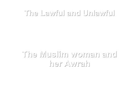The Lawful and Unlawful The Muslim woman and her Awrah.