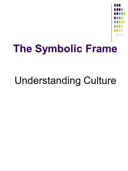 The Symbolic Frame Understanding Culture. Assumptions of the Symbolic Frame Most of organizational life is ambiguous and uncertain; people create and.