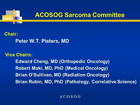 ACOSOG Sarcoma Committee Chair: Peter W.T. Pisters, MD Vice Chairs: Edward Cheng, MD (Orthopedic Oncology) Robert Maki, MD, PhD (Medical Oncology) Brian.