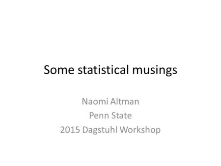 Some statistical musings Naomi Altman Penn State 2015 Dagstuhl Workshop.