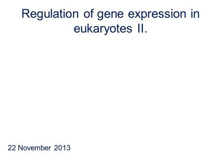 Regulation of gene expression in eukaryotes II. 22 November 2013.