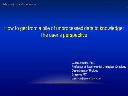 How to get from a pile of unprocessed data to knowledge: The user's perspective Guido Jenster, Ph.D. Professor of Experimental Urological Oncology Department.