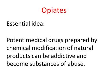 Opiates Essential idea: Potent medical drugs prepared by chemical modification of natural products can be addictive and become substances of abuse.