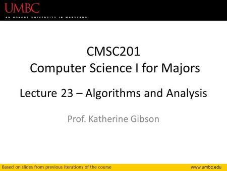 CMSC201 Computer Science I for Majors Lecture 23 – Algorithms and Analysis Prof. Katherine Gibson Based on slides from previous iterations.