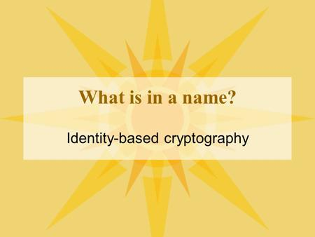 What is in a name? Identity-based cryptography. How public-key crypto works When you use public key cryptography, you can publish a value (public key)