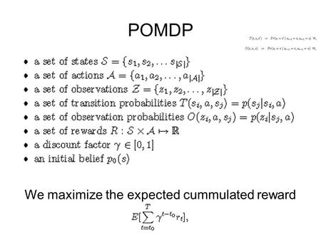 POMDP We maximize the expected cummulated reward.