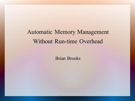 Automatic Memory Management Without Run-time Overhead Brian Brooks.