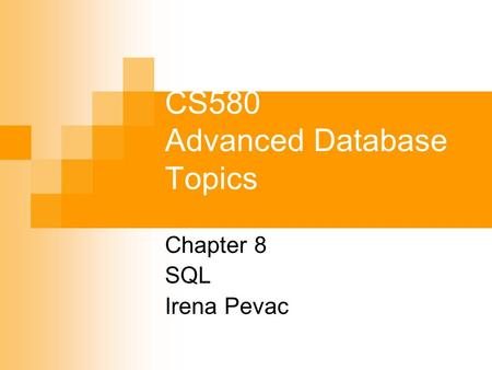CS580 Advanced Database Topics Chapter 8 SQL Irena Pevac.