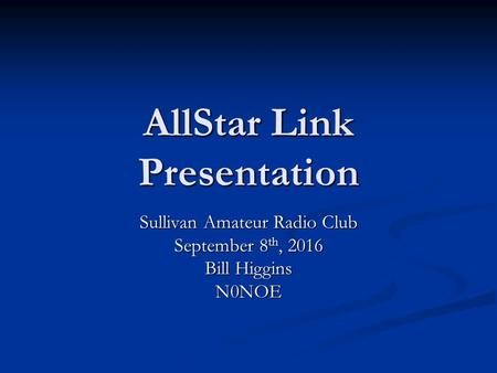 AllStar Link Presentation Sullivan Amateur Radio Club September 8 th, 2016 Bill Higgins N0NOE.