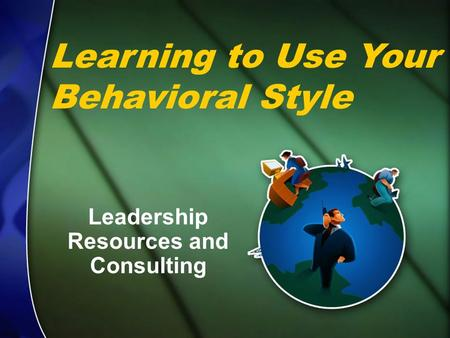 Leadership <strong>Resources</strong> <strong>and</strong> Consulting © Leadership <strong>Resources</strong> & Consulting Learning to Use Your Behavioral Style Leadership <strong>Resources</strong> <strong>and</strong> Consulting.