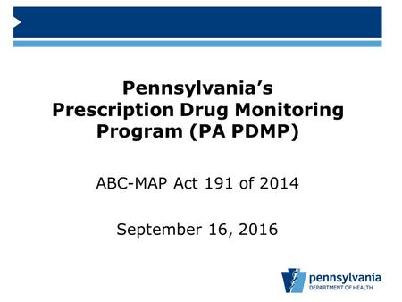 ABC-MAP Act 191 of 2014 September 16, 2016 Pennsylvania's Prescription Drug Monitoring Program (PA PDMP)