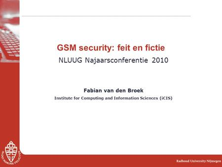 GSM security: feit en fictie NLUUG Najaarsconferentie 2010 Fabian van den Broek Institute for Computing and Information Sciences (iCIS)