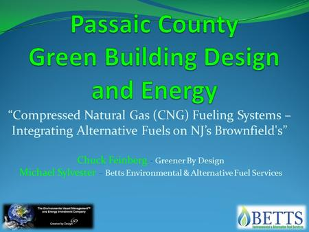 """Compressed Natural Gas (CNG) Fueling Systems – Integrating Alternative Fuels on NJ's Brownfield's"" Chuck Feinberg - Greener By Design Michael Sylvester."