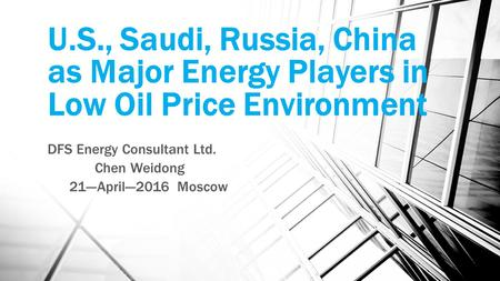 U.S., Saudi, Russia, China as Major Energy Players in Low Oil Price Environment DFS Energy Consultant Ltd. Chen Weidong 21---April---2016 Moscow.