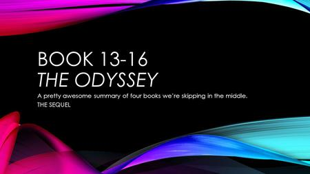 BOOK 13-16 THE ODYSSEY A pretty awesome summary of four books we're skipping in the middle. THE SEQUEL.
