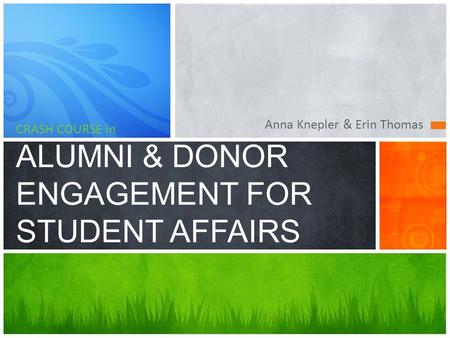 Anna Knepler & Erin Thomas CRASH COURSE in ALUMNI & DONOR ENGAGEMENT FOR STUDENT AFFAIRS.