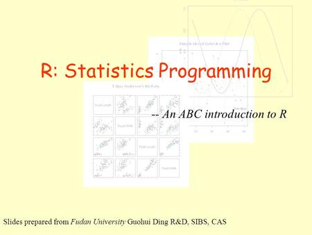 R: Statistics Programming -- An ABC introduction to R Slides prepared from Fudan University Guohui Ding R&D, SIBS, CAS.