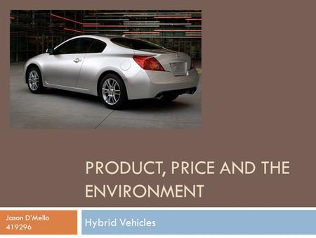 PRODUCT, PRICE AND THE ENVIRONMENT Hybrid Vehicles Jason D'Mello 419296.