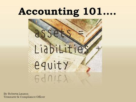 By Roberta Lauzon Treasurer & Compliance Officer Accounting 101….