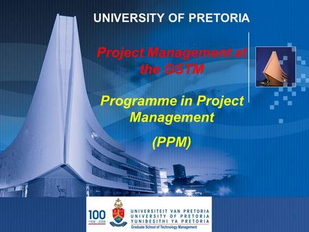 1 UNIVERSITY OF PRETORIA Project Management at the GSTM Programme in Project Management (PPM)