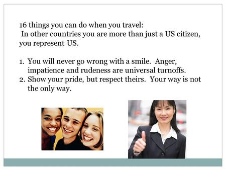 16 things you can do when you travel: In other countries you are more than just a US citizen, you represent US. 1.You will never go wrong with a smile.