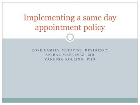 ROSE FAMILY MEDICINE RESIDENCY ANIBAL MARTINEZ, MD VANESSA ROLLINS, PHD Implementing a same day appointment policy.