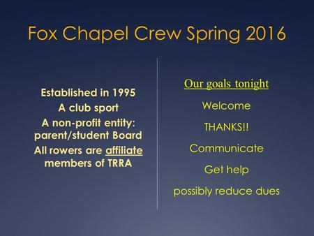 Fox Chapel Crew Spring 2016 Established in 1995 A club sport A non-profit entity: parent/student Board All rowers are affiliate members of TRRA Our goals.