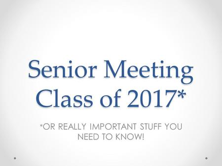 Senior Meeting Class of 2017* * OR REALLY IMPORTANT STUFF YOU NEED TO KNOW!