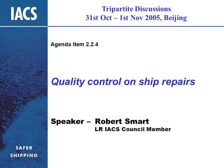 Tripartite Discussions 31st Oct – 1st Nov 2005, Beijing Quality control on ship repairs Speaker – Robert Smart LR IACS Council Member Agenda Item 2.2.4.