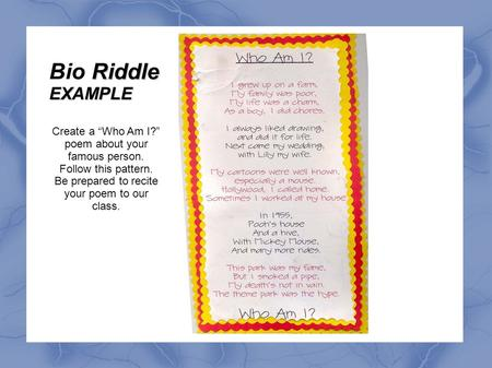"Create a ""Who Am I?"" poem about your famous person. Follow this pattern. Be prepared to recite your poem to our class. Riddle Bio RiddleEXAMPLE."