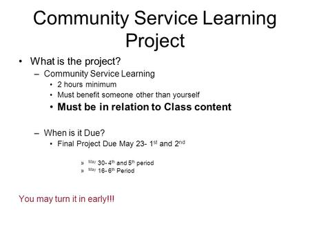 Community Service Learning Project What is the project? –Community Service Learning 2 hours minimum Must benefit someone other than yourself Must be in.