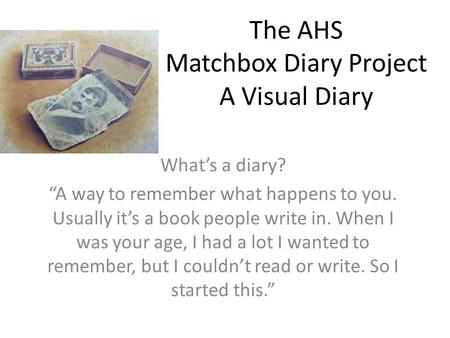 "The AHS Matchbox Diary Project A Visual Diary What's a diary? ""A way to remember what happens to you. Usually it's a book people write in. When I was your."