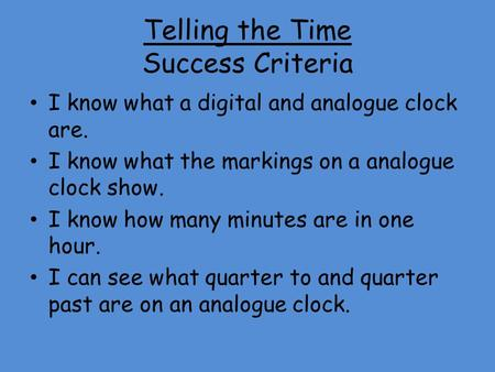 Telling the Time Success Criteria I know what a digital and analogue clock are. I know what the markings on a analogue clock show. I know how many minutes.