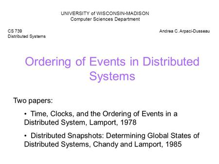 Ordering of Events in Distributed Systems UNIVERSITY of WISCONSIN-MADISON Computer Sciences Department CS 739 Distributed Systems Andrea C. Arpaci-Dusseau.