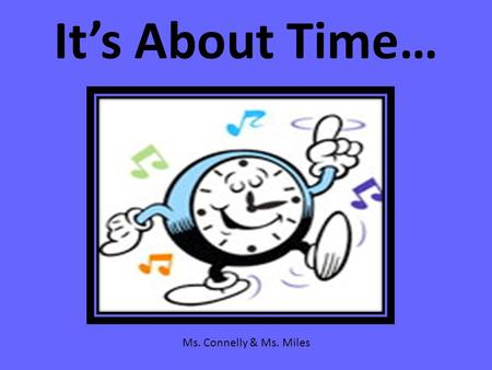 It's About Time… Ms. Connelly & Ms. Miles. Do you know? Do you know how to count by 5's? 5…10…15…20…25…30…35…40…45…50…55…60 Do you know how to count by.