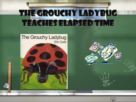 The Grouchy Ladybug teaches elapsed time Clock Song (tune: Wheels on the Bus) The hands on the clock go round and round, Round and round, round and round.