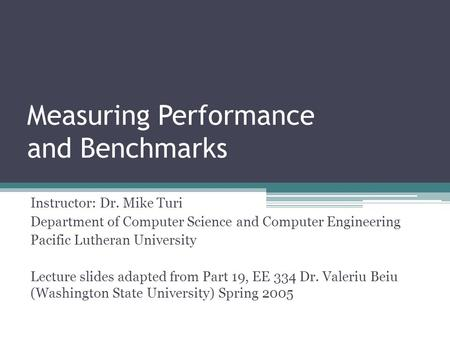 Measuring Performance and Benchmarks Instructor: Dr. Mike Turi Department of Computer Science and Computer Engineering Pacific Lutheran University Lecture.