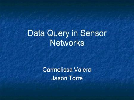 Data Query in Sensor Networks Carmelissa Valera Jason Torre Carmelissa Valera Jason Torre.