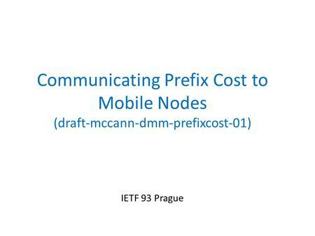 Communicating Prefix Cost to Mobile Nodes (draft-mccann-dmm-prefixcost-01) IETF 93 Prague.