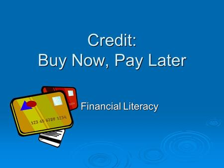 Credit: Buy Now, Pay Later Financial Literacy. Standard 3 Students will understand principles of money management.  Objective 2 Understand credit uses.