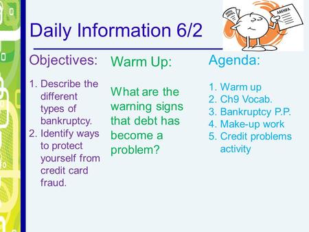 Daily Information 6/2 Objectives: 1.Describe the different types of bankruptcy. 2.Identify ways to protect yourself from credit card fraud. Warm Up: What.
