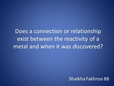 Does a connection or relationship exist between the reactivity of a metal and when it was discovered? Shaikha Fakhroo 8B.