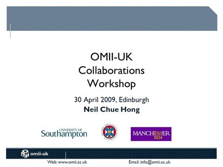Web:    OMII-UK Collaborations Workshop 30 April 2009, Edinburgh Neil Chue Hong.