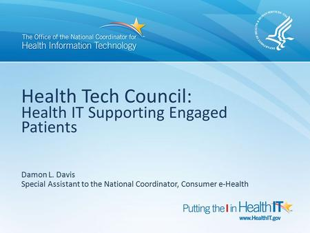 Health Tech Council: Health IT Supporting Engaged Patients Damon L. Davis Special Assistant to the National Coordinator, Consumer e-Health.