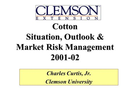 Cotton Situation, Outlook & Market Risk Management 2001-02 Charles Curtis, Jr. Clemson University.