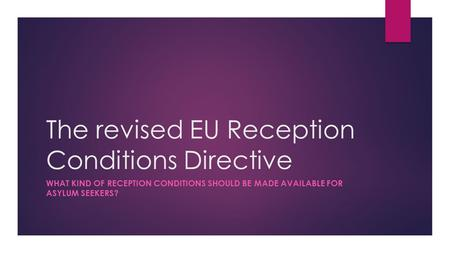 The revised EU Reception Conditions Directive WHAT KIND OF RECEPTION CONDITIONS SHOULD BE MADE AVAILABLE FOR ASYLUM SEEKERS?