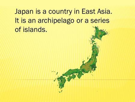 Japan is a country in East Asia. It is an archipelago or a series of islands.